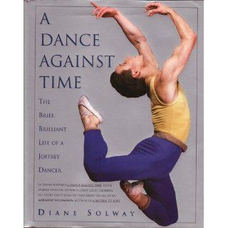 A Dance Against Time/the Brief, Brilliant Life of a Joffrey Dancer: Diane Solway: 9780671788940: Books