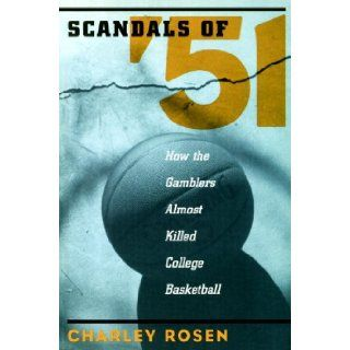 The Scandals of '51: How the Gamblers Almost Killed College Basketball: Charley Rosen: 9781888363913: Books