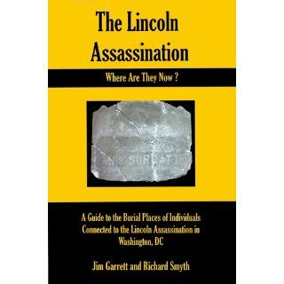 The Lincoln Assassination Where Are They Now? A Guide to the Burial Places of Individuals Connected to the Lincoln Assassination in Washington, DC Jim Garrett, Richard Smyth 9780983721383 Books