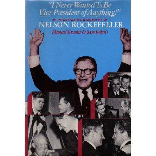 I Never Wanted To Be Vice  President of Anything An Investigative Biography of Nelson Rockefeller. Michael; Robers, Sam Kramer, Photo Illustrated 9780465031948 Books