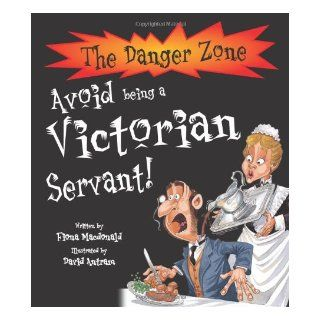 Avoid Being a Victorian Servant (The Danger Zone): Fiona MacDonald, David Antram: 9781904642763: Books