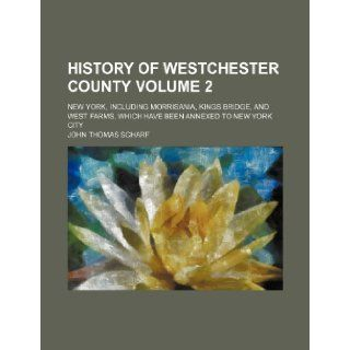 History of Westchester county Volume 2; New York, including Morrisania, Kings Bridge, and West Farms, which have been annexed to New York city: John Thomas Scharf: 9781231302590: Books
