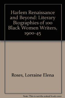 Harlem Renaissance and Beyond: Literary Biographies of 100 Black Women Writers, 1900 1945: Lorraine Elena Roses, Ruth E. Randolph: 9780816189267: Books