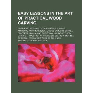 Easy lessons in the art of practical wood carving; suited to the wants of carpenters, joiners, amateurs and professional wood carvers being aan essay on the principles of design for c: Frederick Thomas Hodgson: 9781231219935: Books