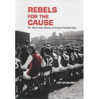 Rebels for the Cause: The Alternative History of Arsenal Football Club: John G. Sperling: 9781840187359: Books