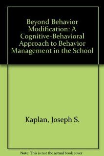 Beyond Behavior Modification: A Cognitive Behavioral Approach to Behavior Management in the School (9780890796634): Joseph S. Kaplan, Jane Carter: Books