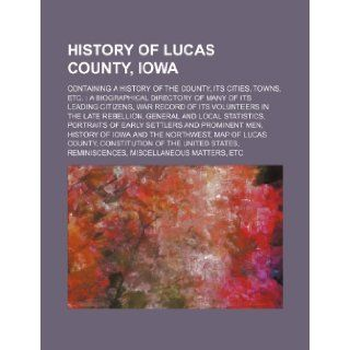 History of Lucas County, Iowa; Containing a History of the County, Its Cities, Towns, Etc. a Biographical Directory of Many of Its Leading Citizens, W: Books Group: 9781236015495: Books