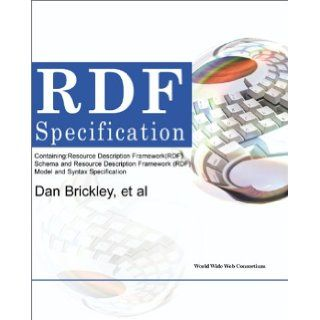 Rdf Specifications: Containing Resource Description Framework Rdf Schema and Resource Description Framework Rdf Model and Syntax Specification: Dan Brickley, World Wide Web Consortium: 9780595132300: Books
