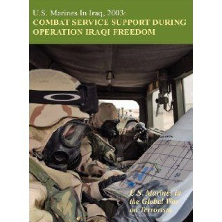 U.S. Marines in Iraq, 2003 Combat Service Support During Operation Iraqi Freedom (U.S. Marines in the Global War on Terrorism) Melissa D. Mihocko, U.S. Marine Corps History Division, Charles P. Neimeyer 9781780397290 Books