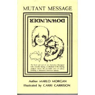Mutant Message Downunder The Heart and Soul of One Australian Aboriginal Tribe Revealed During a Walkabout in the Blazing Outback Desert. Marlo Morgan, Carri Garrison  Books
