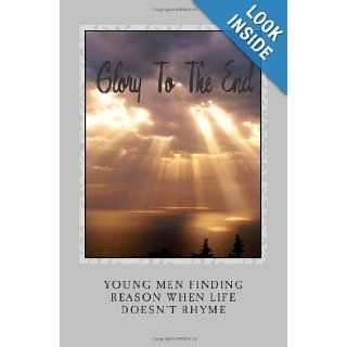 Glory To The End: Young men finding reason when life doesn't rhyme (9781937723040): Mr. Ricky Fountain, Nathan Bates, Francois Fajou, Isaiah Gathings, Keon Henderson, Dwight Holsey, Mike Merceir, Darius Modest, Keenan Penn, Jaylen Powell, Jordan Shaw,