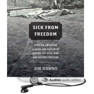 Sick from Freedom�: African American Illness and Suffering During the Civil War and Reconstruction (Audible Audio Edition): Jim Downs, Gabriel Bush: Books