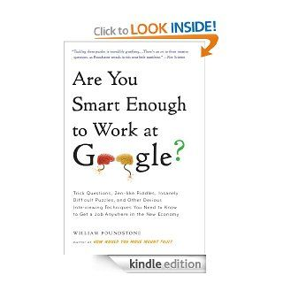Are You Smart Enough to Work at Google? Trick Questions, Zen like Riddles, Insanely Difficult Puzzles, and Other Devious Interviewing Techniques You Needto Get a Job Anywhere in the New Economy   Kindle edition by William Poundstone. Business & Money