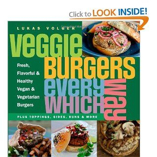 Veggie Burgers Every Which Way: Fresh, Flavorful and Healthy Vegan and Vegetarian Burgers   Plus Toppings, Sides, Buns and More: Lukas Volger: 9781615190195: Books