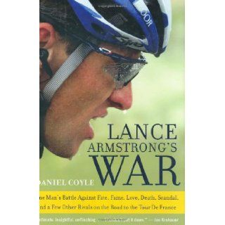 Lance Armstrong's War: One Man's Battle Against Fate, Fame, Love, Death, Scandal, and a Few Other Rivals on the Road to the Tour de France: Daniel Coyle: 9780060734978: Books