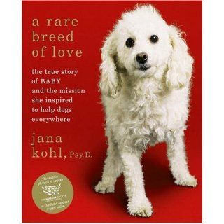 A Rare Breed of Love: The True Story of Baby and the Mission She Inspired to Help Dogs Everywhere: Jana Kohl: Books