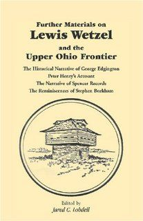 Further Materials on Lewis Wetzel and the Upper Ohio Frontier: The Historical Narrative of George Edgington, Peter Henry's Account, the Narrative of S (9780788400735): Jared C. Lobdell: Books