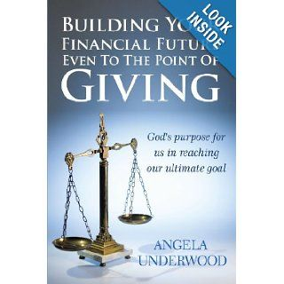 Building Your Financial Future Even To The Point Of Giving: God's purpose for us in reaching our ultimate goal: Angela Underwood: 9781452026480: Books