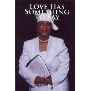 Love Has Something to Say: Dorothy Love: 9780578012858: Books