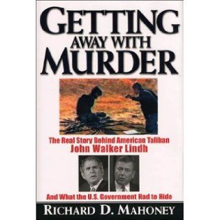 Getting Away with Murder: The Real Story Behind American Taliban John Walker Lindh and What the U.S. Government Had to Hide: Richard D. Mahoney: 9781559707145: Books