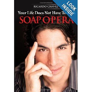 Your Life Does Not Have To Be A Soap Opera: Ricardo Chavez: 9780983499299: Books