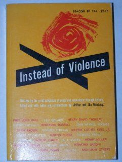 Instead of Violence Arthur & Lila Weinberg, Leo Szilard, Henry David Thoreau, Erich Fromm, Martin Luther King Jr., Albert Schweitzer, Sigmund Freud, Albert Einstein, Leo Tolstoy, Mahatma Gandhi 9780807015698 Books