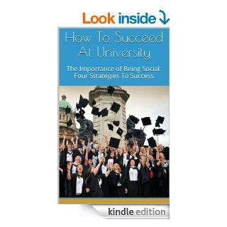 How To Succeed At University The Importance of Being Social Four Strategies To Success (Proven Steps How to succeed in college. How to succeed in university)   Kindle edition by Owen Young. Professional & Technical Kindle eBooks @ .