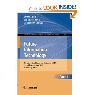 Future Information Technology 6th International Conference on Future Information Technology, FutureTech 2011, Crete, Greece, June 28 30, 2011.in Computer and Information Science) James J. Park, Laurence T. Yang, Changhoon Lee 9783642223327 Books