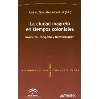 CIUDAD MAGREBI EN TIEMPOS COLONIALES, LA (Spanish Edition) Jose Antonio Gonzalez Alcantud (Ed.) 9788476588734 Books