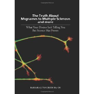 The Truth about Migraines to Multiple Sclerosis and More: What Your Doctor Isn't Telling You But Science Has Proven: Barbara J. Tancredi BSc: 9781439225141: Books