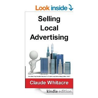 Selling Local Advertising The Best Kept Insider Secrets To Create Local Advertising Sales, FAST   Kindle edition by Claude Whitacre. Business & Money Kindle eBooks @ .