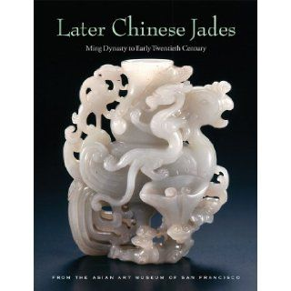 Later Chinese Jades: Ming Dynasty to Early Twentieth Century: Terese Tse Bartholomew, Michael Knight, He Li, Kazuhiro Tsuruta: 9780939117413: Books