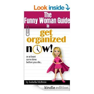 Funny Woman Guide to Get Organized NOW! or at Least Sometime Before You Die. . . eBook: Isabella McBride: Kindle Store