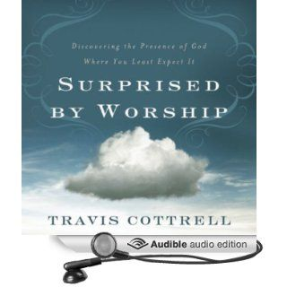 Surprised by Worship: Discovering the Presence of God Where You Least Expect It (Audible Audio Edition): Travis Cottrell, Travi Cottrell: Books