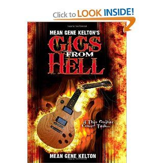 "Mean Gene Kelton's Gigs From Hell: Over 25 Years of Hell In The Music Business. And Its All True.: Mean Gene Kelton, Mean Gene Kelton, Denise Chatham, Joni Kelton, Michael Bohna, Helen Hughes, Elke Meyer, Walter ""Buddy"" Brewer: 9781453664780:"