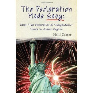 """Declaration Made Easy: What """"The Declaration of Independence"""" Means in Modern English: Holli Carter: 9781937239114: Books"""