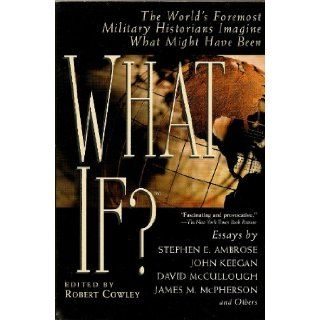 What If? the World's Foremost Military Historians Imagine What Might Have Been: Robert; Robert Cowley (Edited by) Cowley, Lisa Amoroso (Cover Design); Carla Bolte (Design): 9780425176429: Books