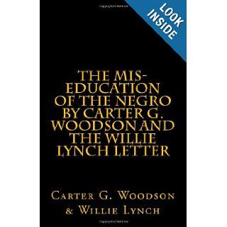 The Mis Education of The Negro by Carter G. Woodson AND The Willie Lynch Letter: by Willie Lynch: Carter G. Woodson & Willie Lynch: 9781463529123: Books