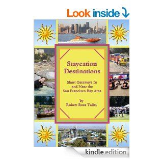 Staycation Destinations, Short Getaways In and Near the San Francisco Bay Area eBook: Robert Ross Talley, Jennifer Johnson, Robert Aaron  Talley, Ruth Ramos Talley, Sue Blake: Kindle Store