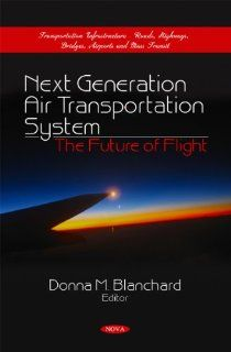 Next Generation Air Transportation System: The Future of Flight (Transportation Infrastructure Roads, Highways, Bridges, Airports and Mass Transit): Donna M. Blanchard: 9781617619366: Books