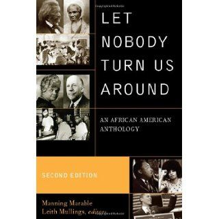 Let Nobody Turn Us Around: An African American Anthology: Manning Marable, Leith Mullings, Mumia Abu Jamal, Richard Allen, Molefi Kete Asante, James Baldwin, Amiri Baraka, Edward Wilmot Blyden, Cyril V. Briggs, Stokely Carmichael, Frederick Douglass, Willi