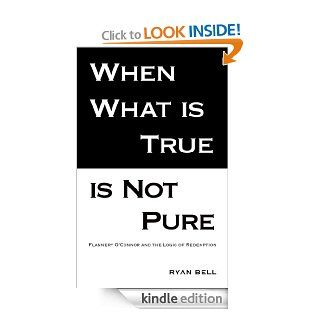 When What is True is Not Pure: Flannery O'Connor and the Logic of Redemption (Intersections Monographs)   Kindle edition by Ryan Bell. Religion & Spirituality Kindle eBooks @ .
