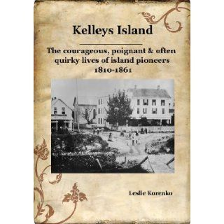 Kelleys Island The courageous, poignant & often quirky lives of island pioneers 1810 1861: Leslie Korenko: 9780981961217: Books