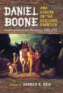 Daniel Boone and Others on the Kentucky Frontier: Autobiographies and Narratives, 1769 1795: Darren R. Reid: 9780786443772: Books
