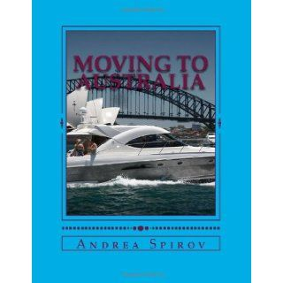 Moving To Australia: A Guide For Expats, Lovers And the Otherwise Curious: Andrea N Spirov: 9781482054637: Books