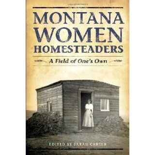Montana Women Homesteaders: A Field of One's Own: Sarah Carter: 9781560374497: Books