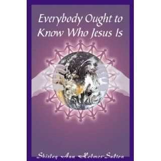 Everybody Ought to Know Who Jesus Is: Shirley Holmes Sulton: 9780805996357: Books