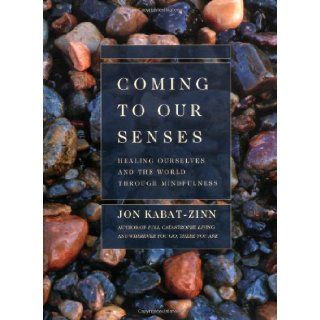 Coming to Our Senses Healing Ourselves and the World Through Mindfulness Jon Kabat Zinn 9780786867561 Books