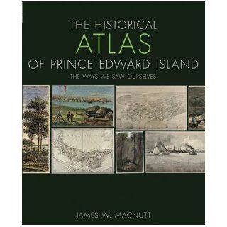 The Historical Atlas of Prince Edward Island: The Ways We Saw Ourselves (Formac Illustrated History): James W Macnutt: 9780887808654: Books