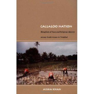 Callaloo Nation: Metaphors of Race and Religious Identity among South Asians in Trinidad (Latin America Otherwise): Aisha Khan: 9780822333883: Books